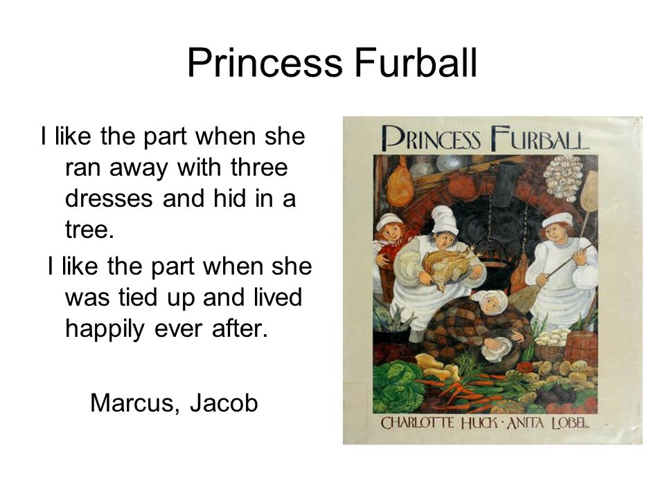 Princess Furball I like the part when she ran away with three dresses and hid in a tree. I like the part when she was tied up and lived happily ever a