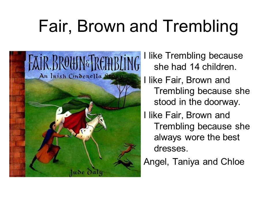 Fair, Brown and Trembling I like Trembling because she had 14 children. I like Fair, Brown and Trembling because she stood in the doorway. I like Fair