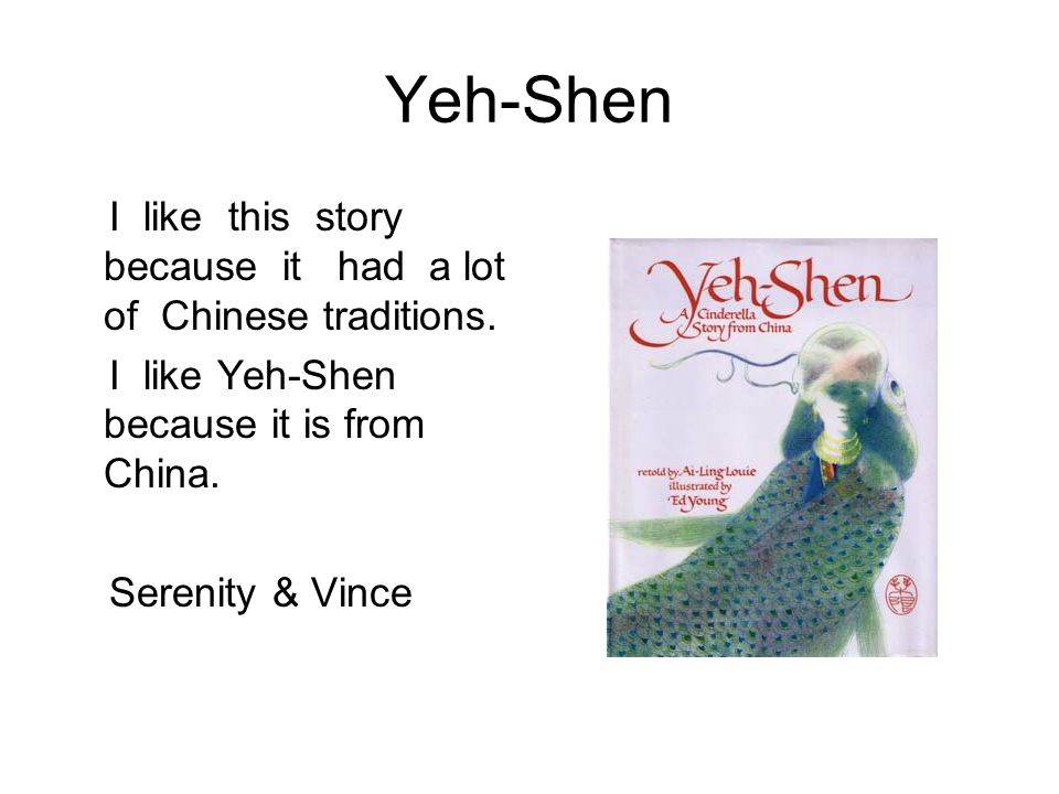 Yeh-Shen I like this story because it had a lot of Chinese traditions. I like Yeh-Shen because it is from China. Serenity & Vince