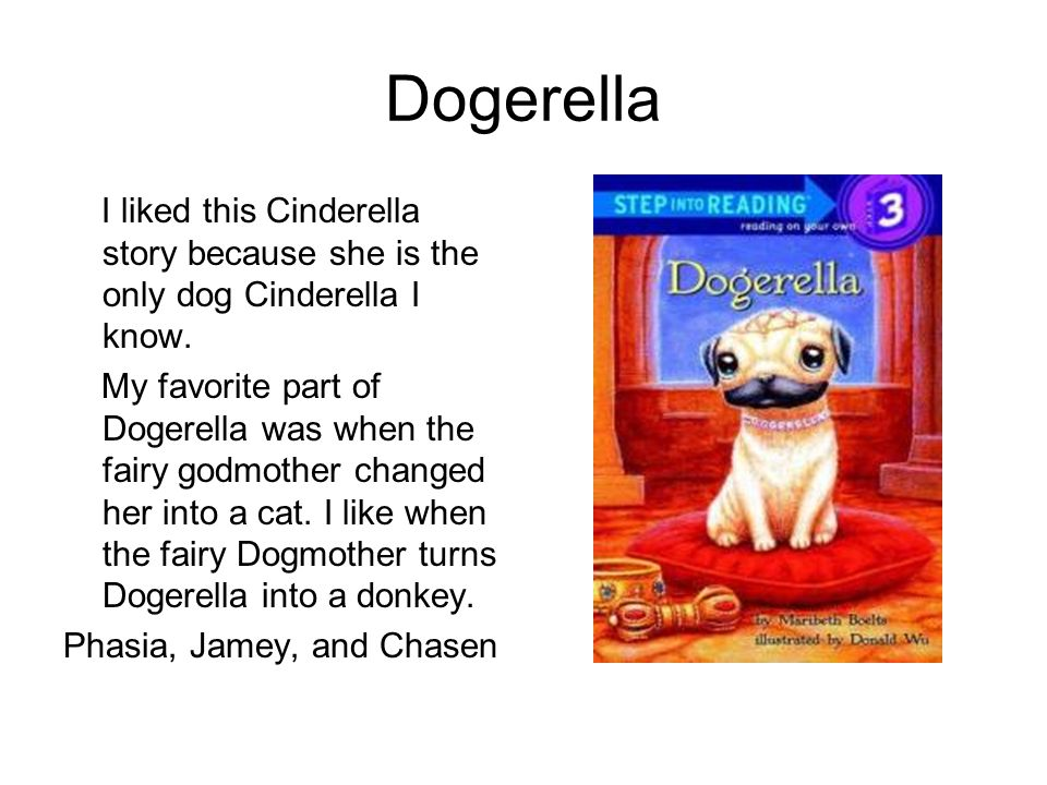 Dogerella I liked this Cinderella story because she is the only dog Cinderella I know. My favorite part of Dogerella was when the fairy godmother chan