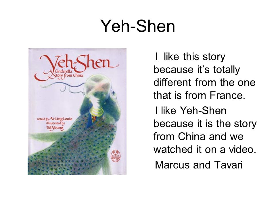 Yeh-Shen I like this story because its totally different from the one that is from France. I like Yeh-Shen because it is the story from China and we w