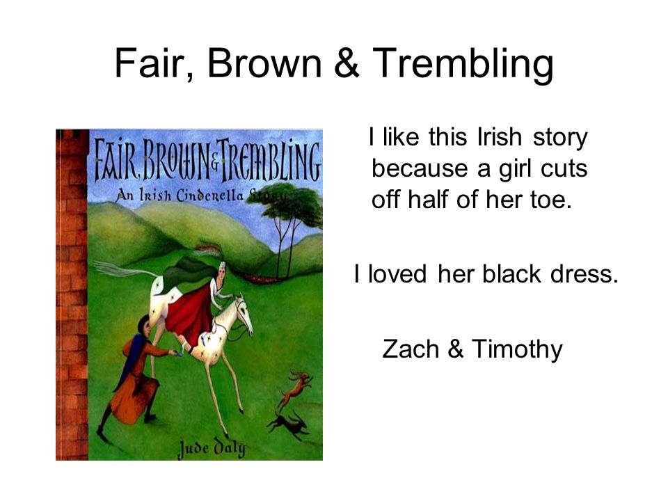 Fair, Brown & Trembling I like this Irish story because a girl cuts off half of her toe. I loved her black dress. Zach & Timothy