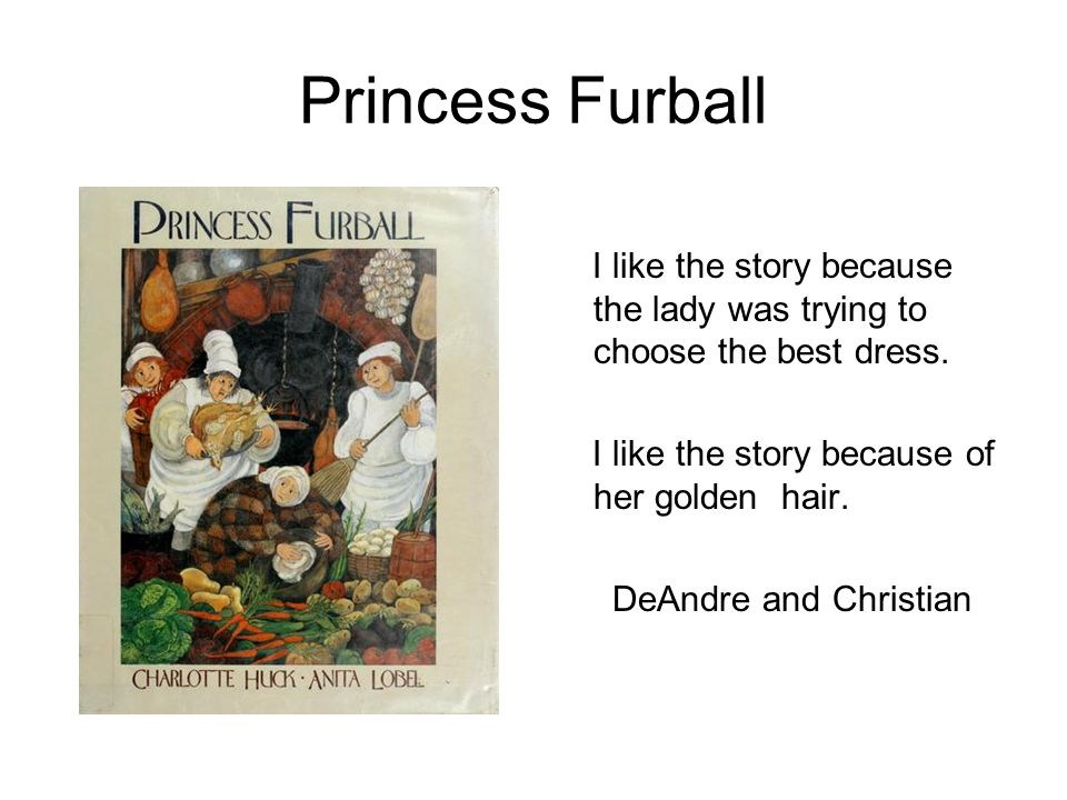Princess Furball I like the story because the lady was trying to choose the best dress. I like the story because of her golden hair. DeAndre and Chris