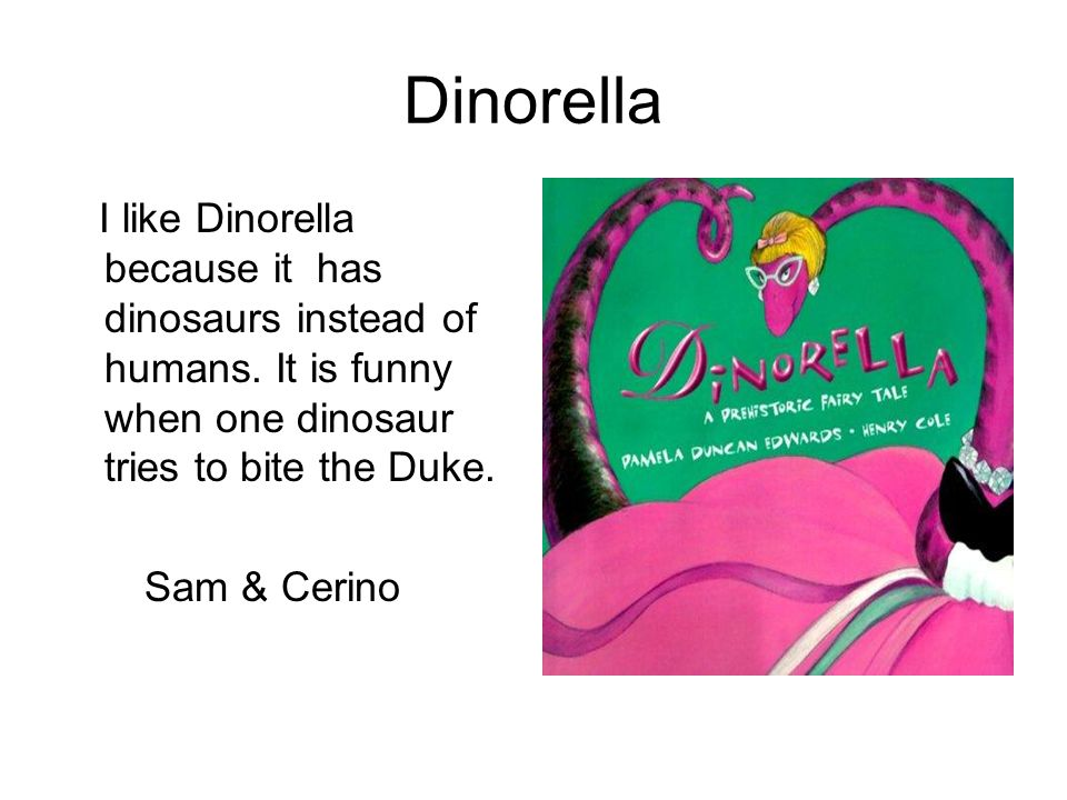 Dinorella I like Dinorella because it has dinosaurs instead of humans. It is funny when one dinosaur tries to bite the Duke. Sam & Cerino