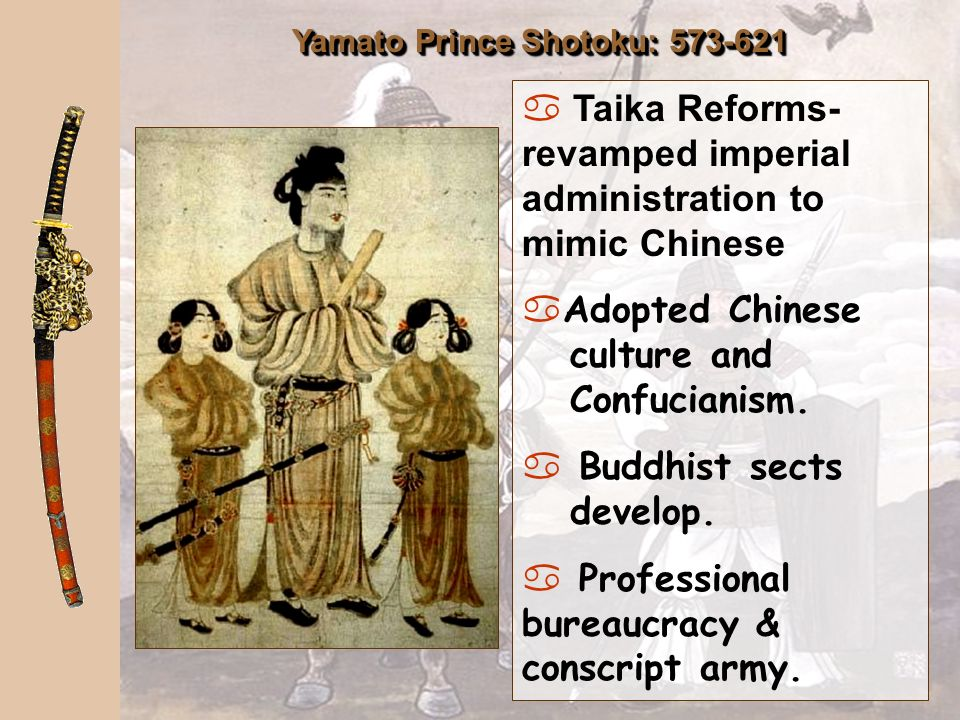 Yamato Prince Shotoku: 573-621 a Taika Reforms- revamped imperial administration to mimic Chinese aAdopted Chinese culture and Confucianism.