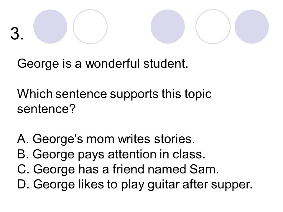3. George is a wonderful student. Which sentence supports this topic sentence.