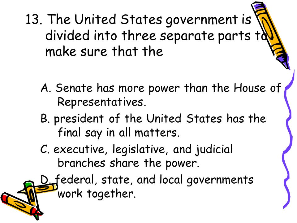 13. The United States government is divided into three separate parts to make sure that the A. Senate has more power than the House of Representatives