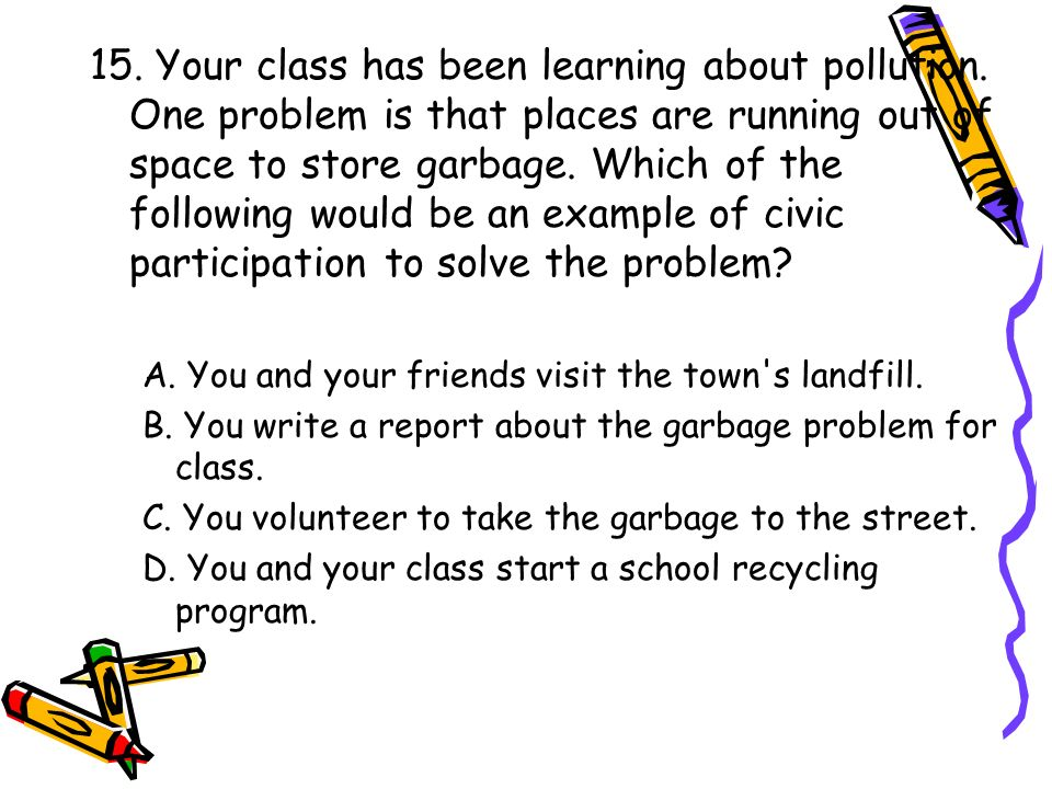 15. Your class has been learning about pollution. One problem is that places are running out of space to store garbage. Which of the following would b