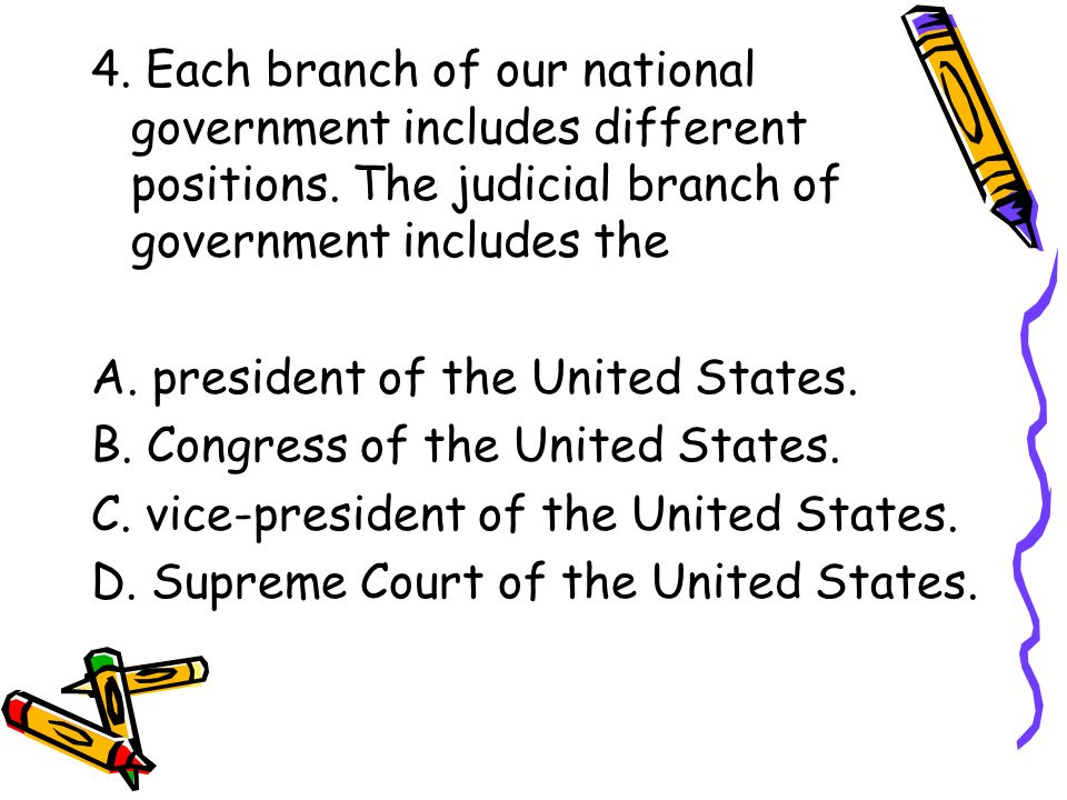 4. Each branch of our national government includes different positions. The judicial branch of government includes the A. president of the United Stat