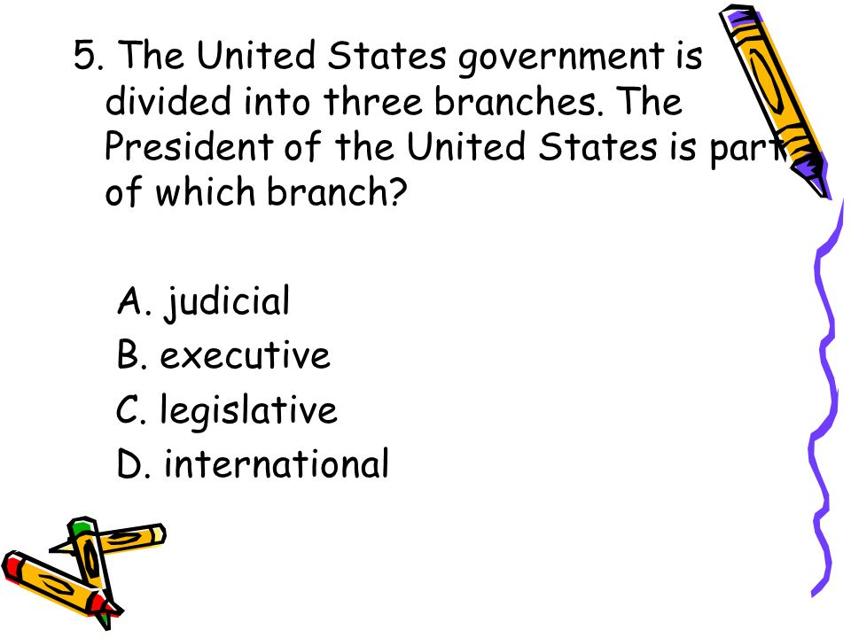 5. The United States government is divided into three branches. The President of the United States is part of which branch? A. judicial B. executive C