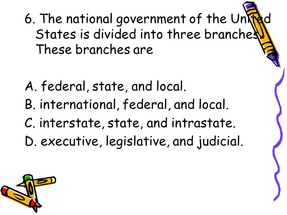 6. The national government of the United States is divided into three branches. These branches are A. federal, state, and local. B. international, fed