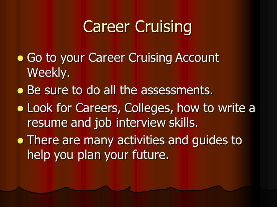Career Cruising Go to your Career Cruising Account Weekly. Go to your Career Cruising Account Weekly. Be sure to do all the assessments. Be sure to do