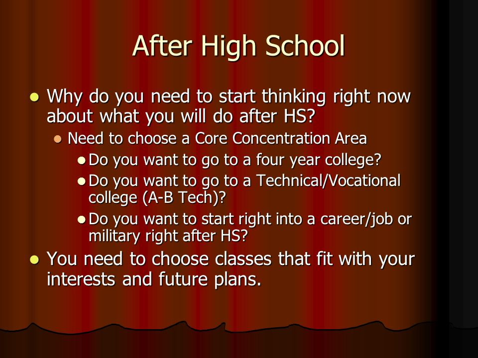 After High School Why do you need to start thinking right now about what you will do after HS? Why do you need to start thinking right now about what