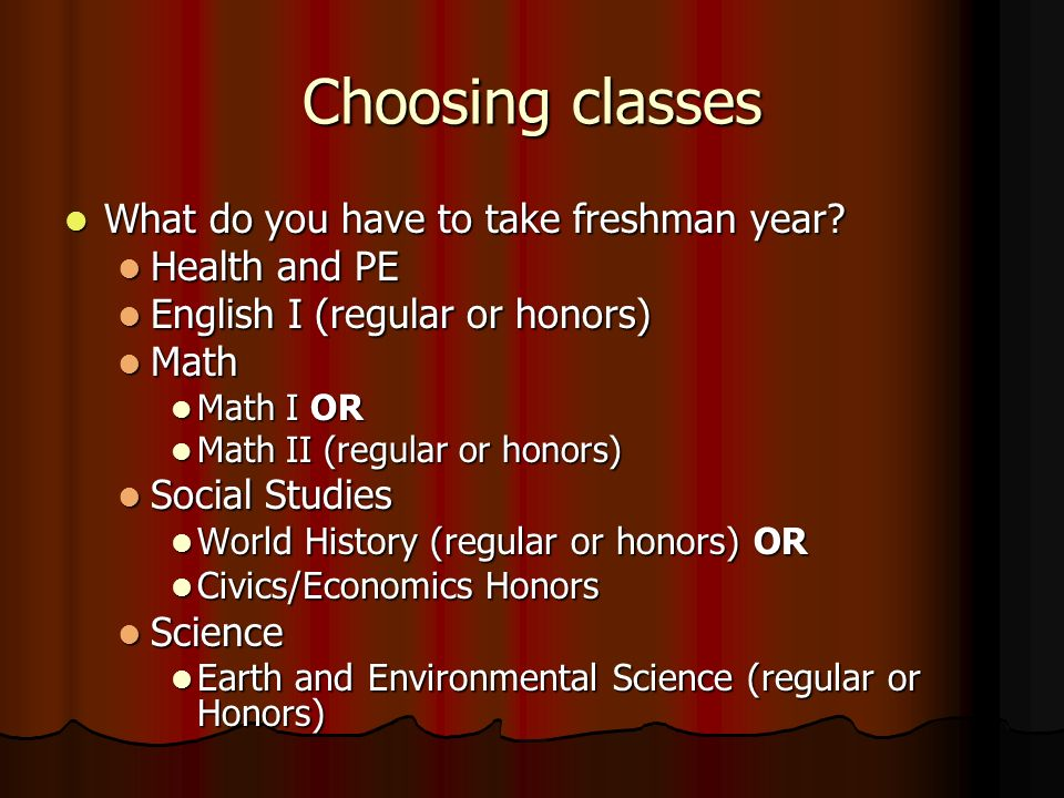Choosing classes What do you have to take freshman year? What do you have to take freshman year? Health and PE Health and PE English I (regular or hon