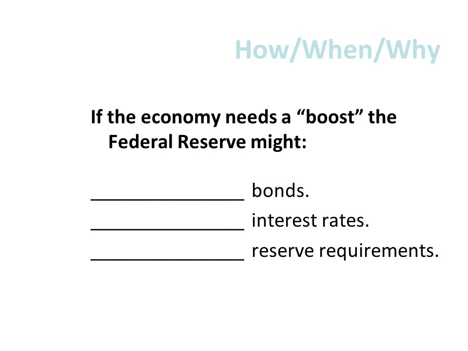 How/When/Why If the economy needs a boost the Federal Reserve might: _______________ bonds. _______________ interest rates. _______________ reserve re
