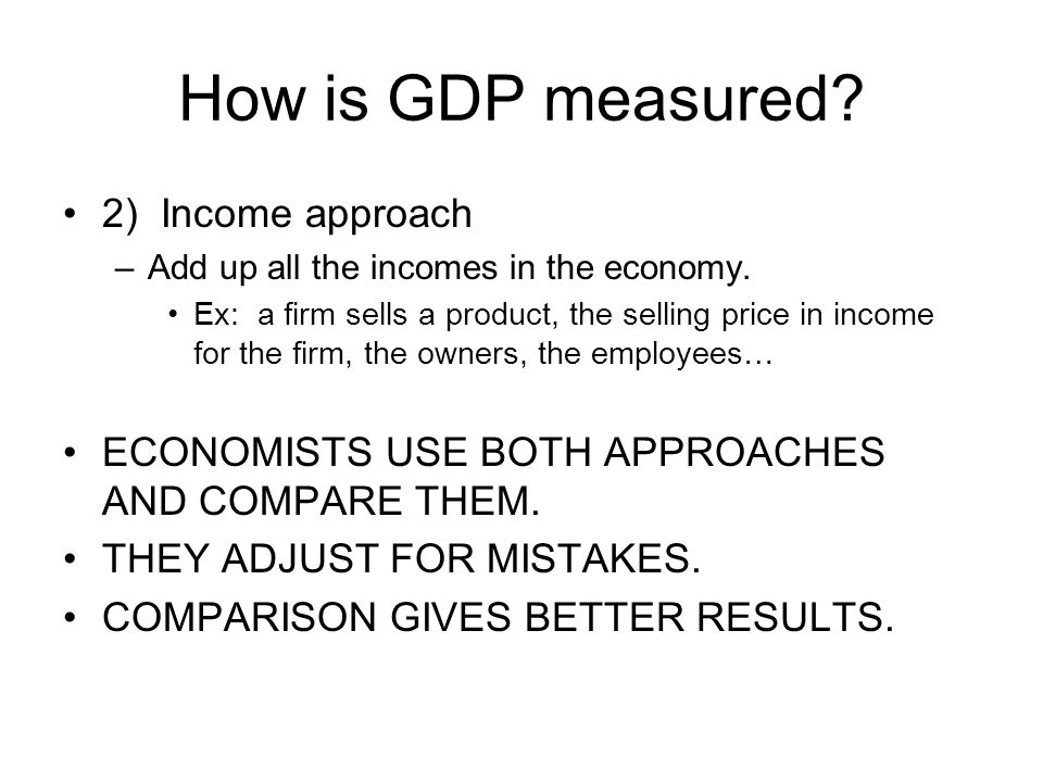 How is GDP measured? 2) Income approach –Add up all the incomes in the economy. Ex: a firm sells a product, the selling price in income for the firm,