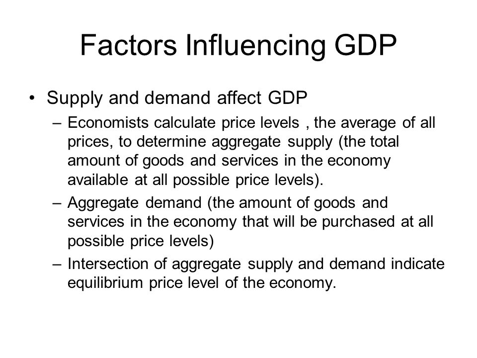 Factors Influencing GDP Supply and demand affect GDP –Economists calculate price levels, the average of all prices, to determine aggregate supply (the total amount of goods and services in the economy available at all possible price levels).