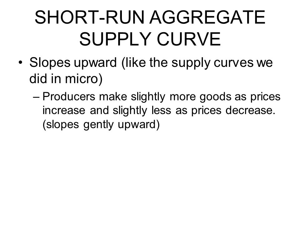 SHORT-RUN AGGREGATE SUPPLY CURVE Slopes upward (like the supply curves we did in micro) –Producers make slightly more goods as prices increase and sli