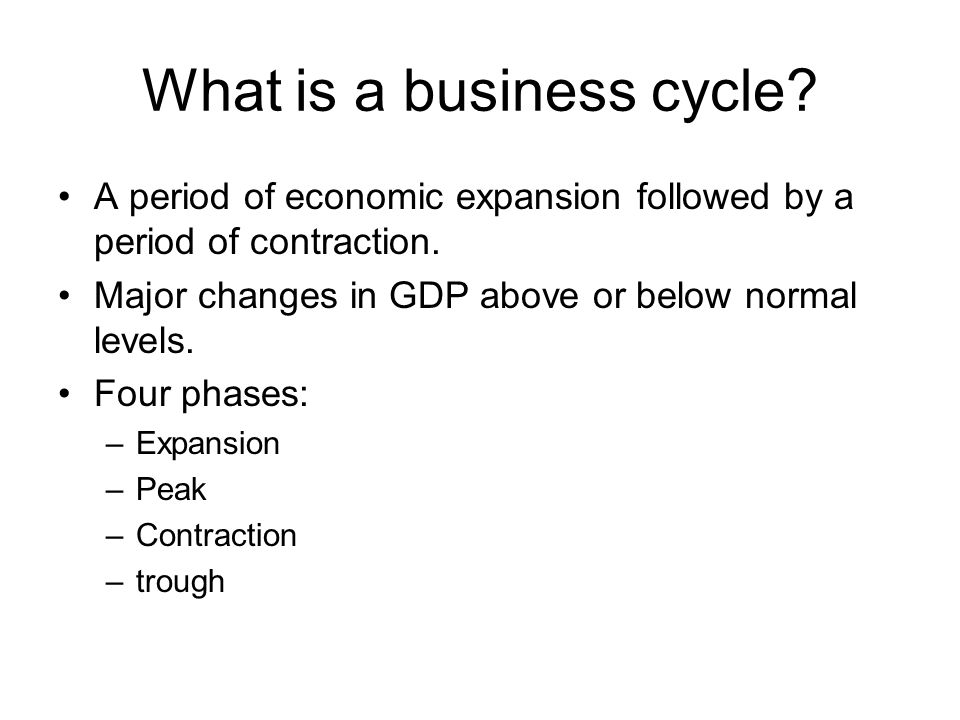 What is a business cycle? A period of economic expansion followed by a period of contraction. Major changes in GDP above or below normal levels. Four