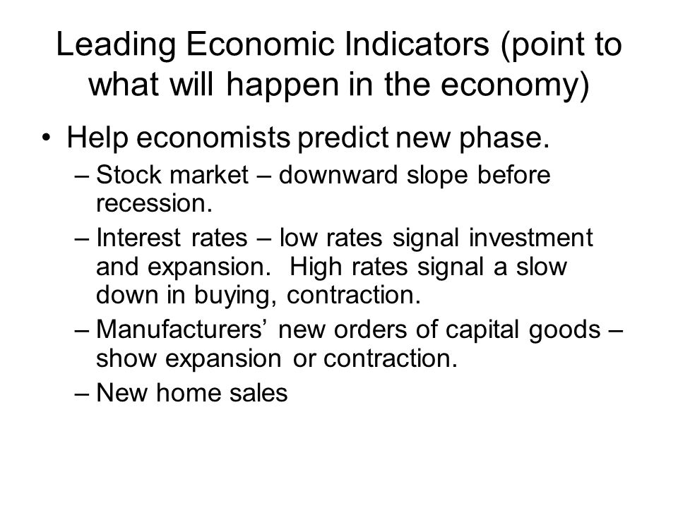 Leading Economic Indicators (point to what will happen in the economy) Help economists predict new phase. –Stock market – downward slope before recess