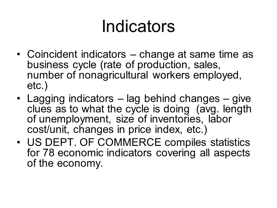 Indicators Coincident indicators – change at same time as business cycle (rate of production, sales, number of nonagricultural workers employed, etc.) Lagging indicators – lag behind changes – give clues as to what the cycle is doing (avg.