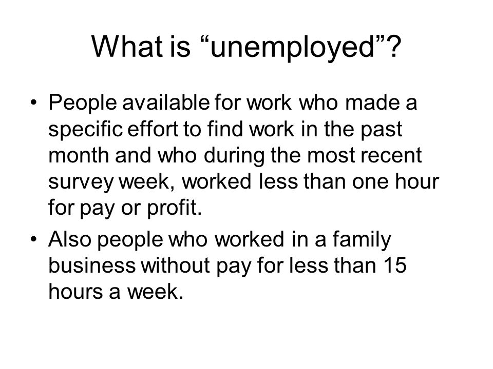 What is unemployed? People available for work who made a specific effort to find work in the past month and who during the most recent survey week, wo