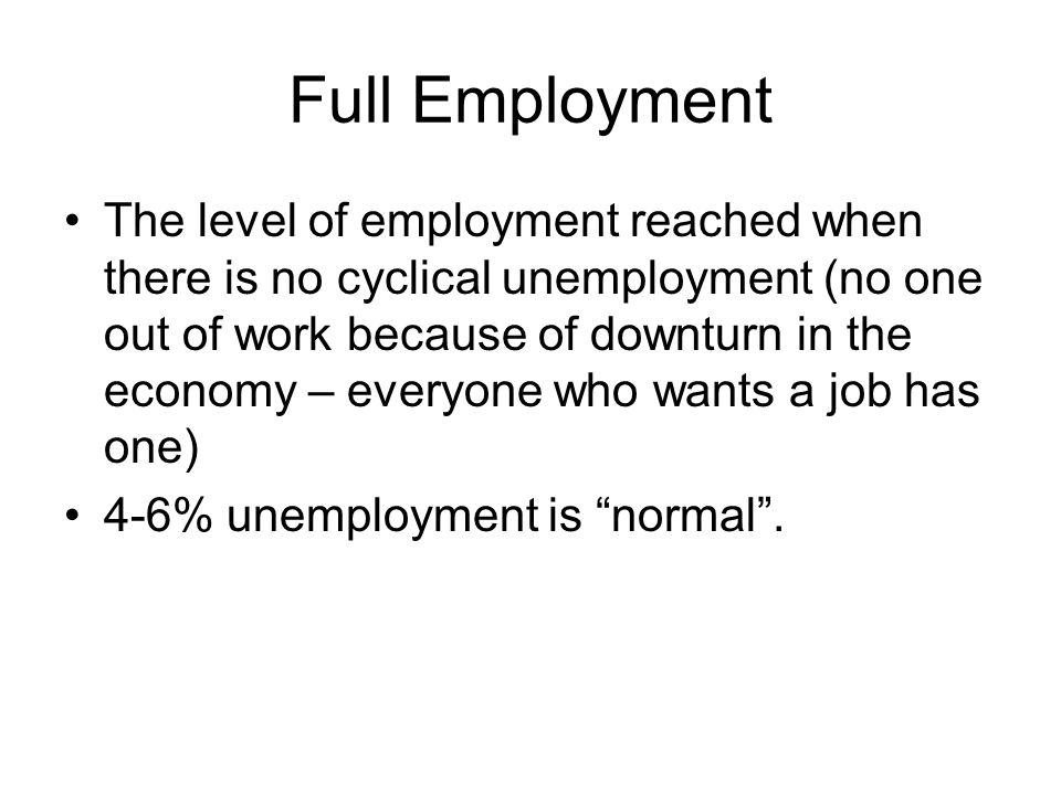 Full Employment The level of employment reached when there is no cyclical unemployment (no one out of work because of downturn in the economy – everyone who wants a job has one) 4-6% unemployment is normal.