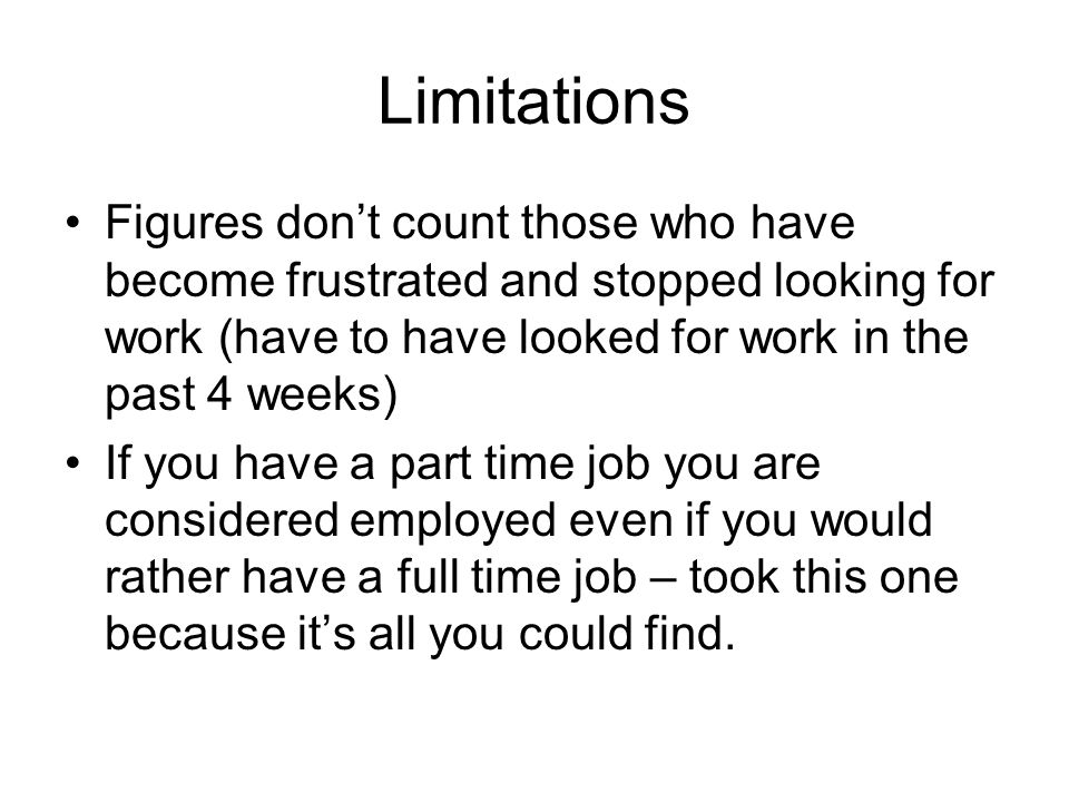 Limitations Figures dont count those who have become frustrated and stopped looking for work (have to have looked for work in the past 4 weeks) If you
