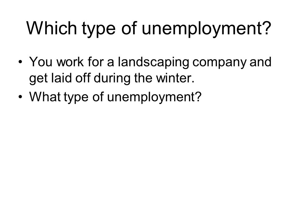 Which type of unemployment? You work for a landscaping company and get laid off during the winter. What type of unemployment?