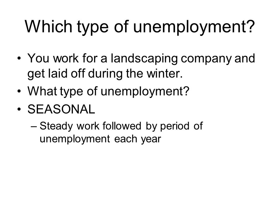 Which type of unemployment? You work for a landscaping company and get laid off during the winter. What type of unemployment? SEASONAL –Steady work fo