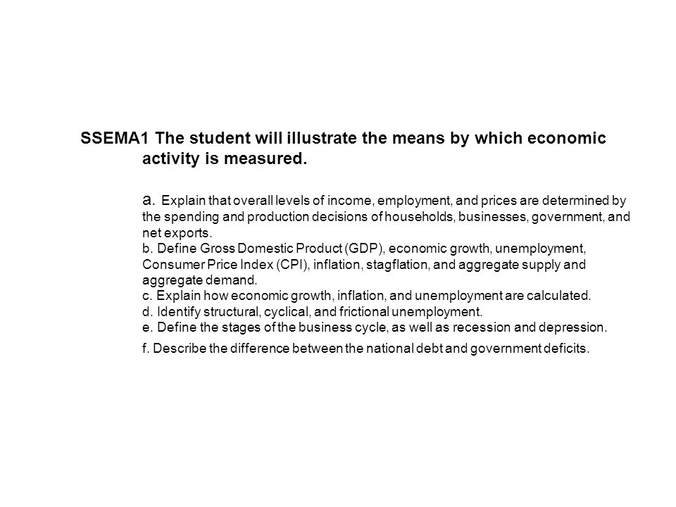 SSEMA1 The student will illustrate the means by which economic activity is measured. a. Explain that overall levels of income, employment, and prices