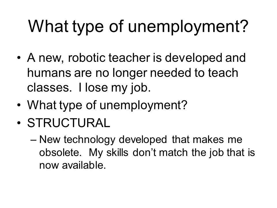 A new, robotic teacher is developed and humans are no longer needed to teach classes. I lose my job. What type of unemployment? STRUCTURAL –New techno