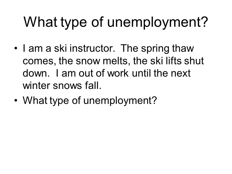 What type of unemployment? I am a ski instructor. The spring thaw comes, the snow melts, the ski lifts shut down. I am out of work until the next wint