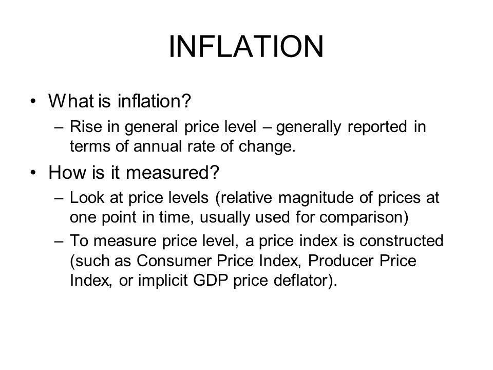INFLATION What is inflation? –Rise in general price level – generally reported in terms of annual rate of change. How is it measured? –Look at price l