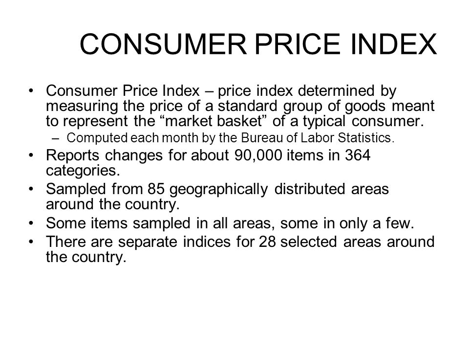 CONSUMER PRICE INDEX Consumer Price Index – price index determined by measuring the price of a standard group of goods meant to represent the market b