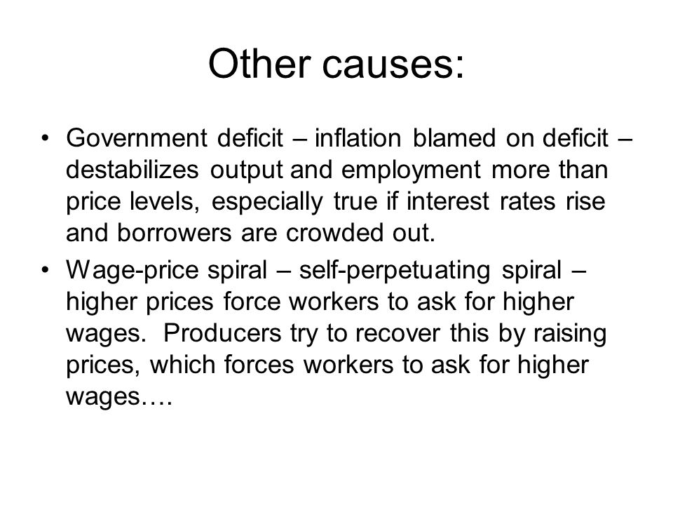 Other causes: Government deficit – inflation blamed on deficit – destabilizes output and employment more than price levels, especially true if interest rates rise and borrowers are crowded out.