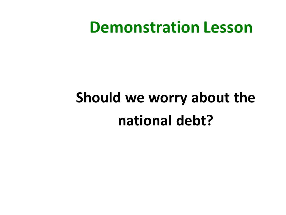 Demonstration Lesson Should we worry about the national debt?