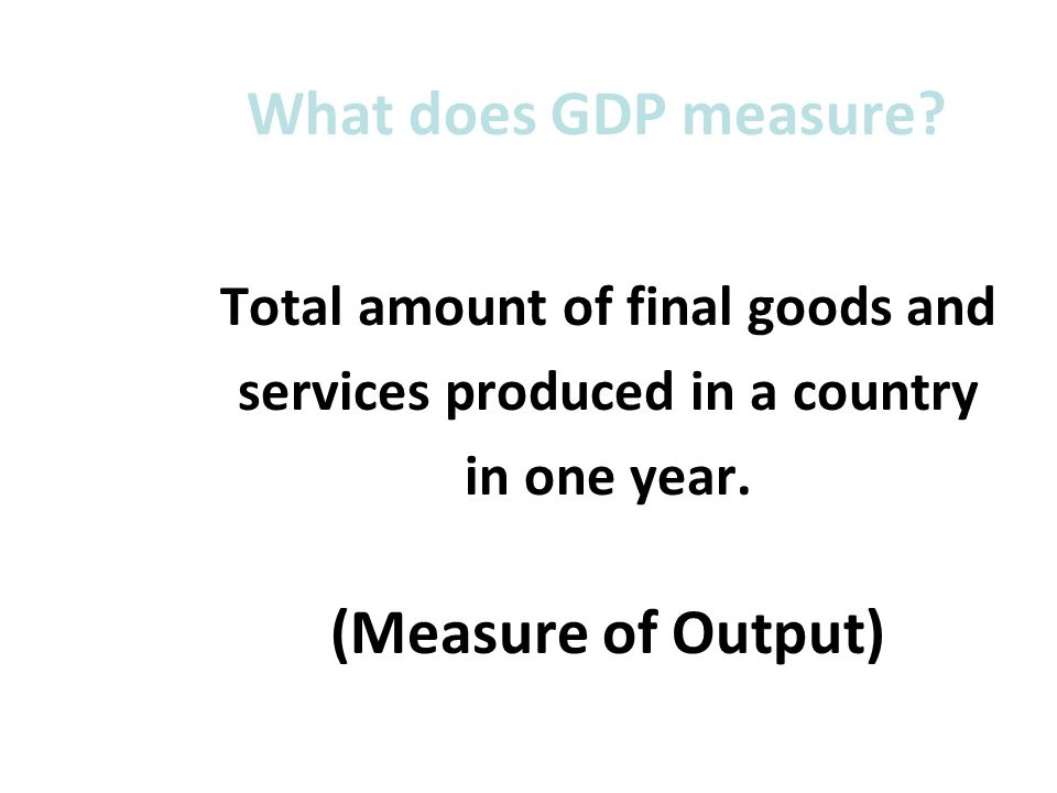 What does GDP measure? Total amount of final goods and services produced in a country in one year. (Measure of Output)