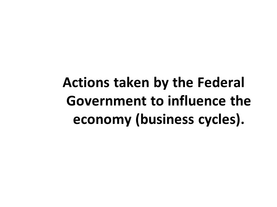 Actions taken by the Federal Government to influence the economy (business cycles).