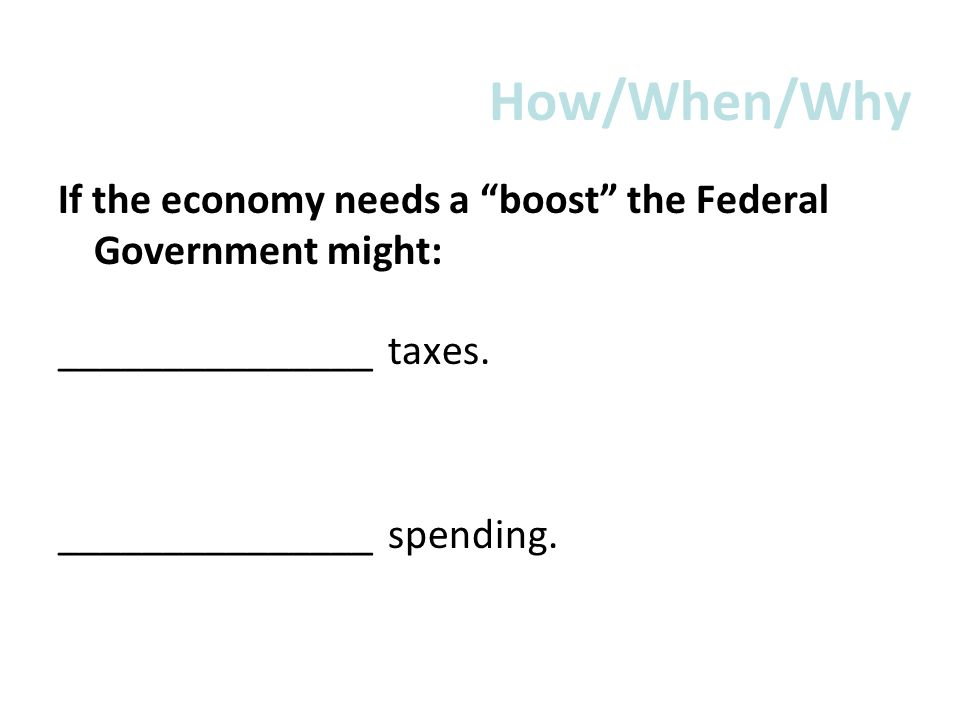 How/When/Why If the economy needs a boost the Federal Government might: _______________ taxes. _______________ spending.