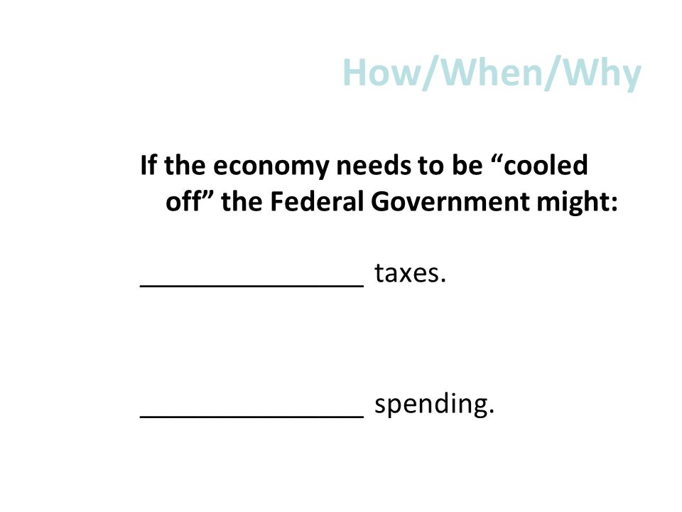 How/When/Why If the economy needs to be cooled off the Federal Government might: _______________ taxes.
