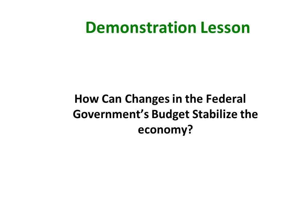 Demonstration Lesson How Can Changes in the Federal Governments Budget Stabilize the economy?