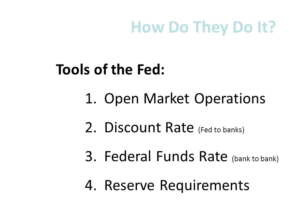 Tools of the Fed: 1. Open Market Operations 2. Discount Rate (Fed to banks) 3. Federal Funds Rate (bank to bank) 4. Reserve Requirements How Do They D
