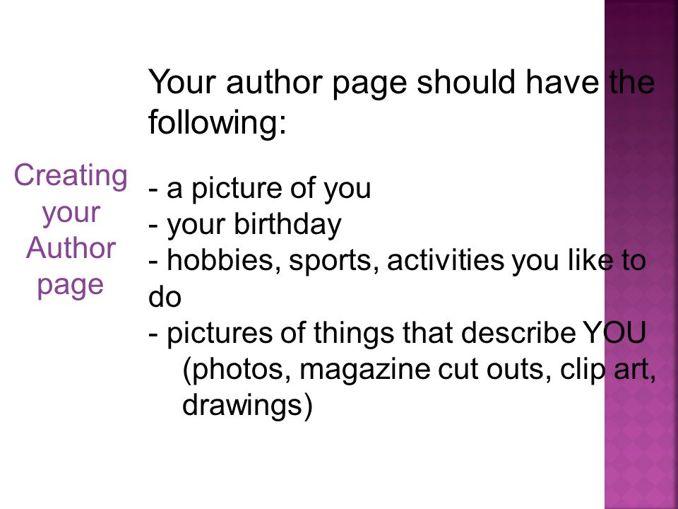 Creating your Author page Your author page should have the following: - a picture of you - your birthday - hobbies, sports, activities you like to do - pictures of things that describe YOU (photos, magazine cut outs, clip art, drawings)