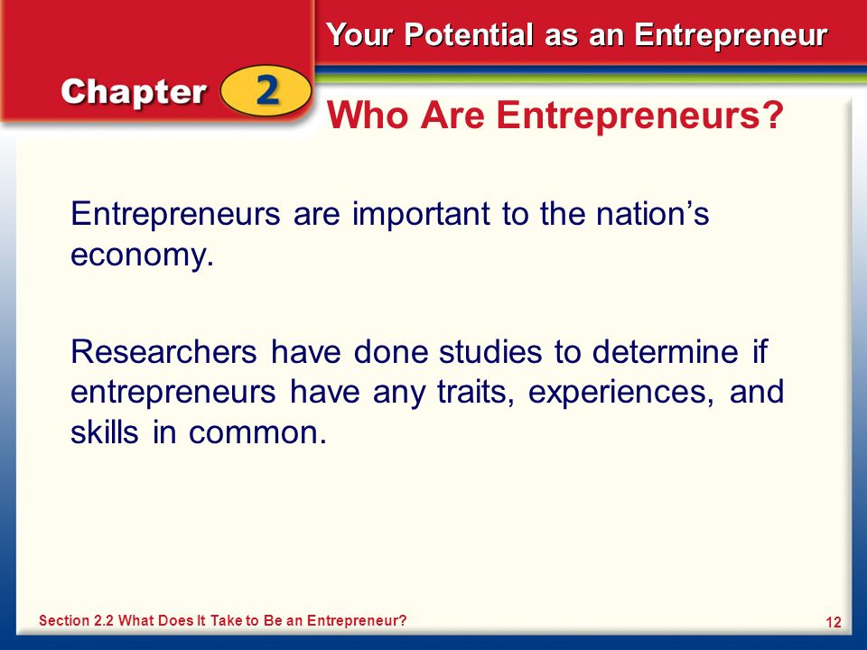 Your Potential as an Entrepreneur 12 Who Are Entrepreneurs? Entrepreneurs are important to the nations economy. Researchers have done studies to deter