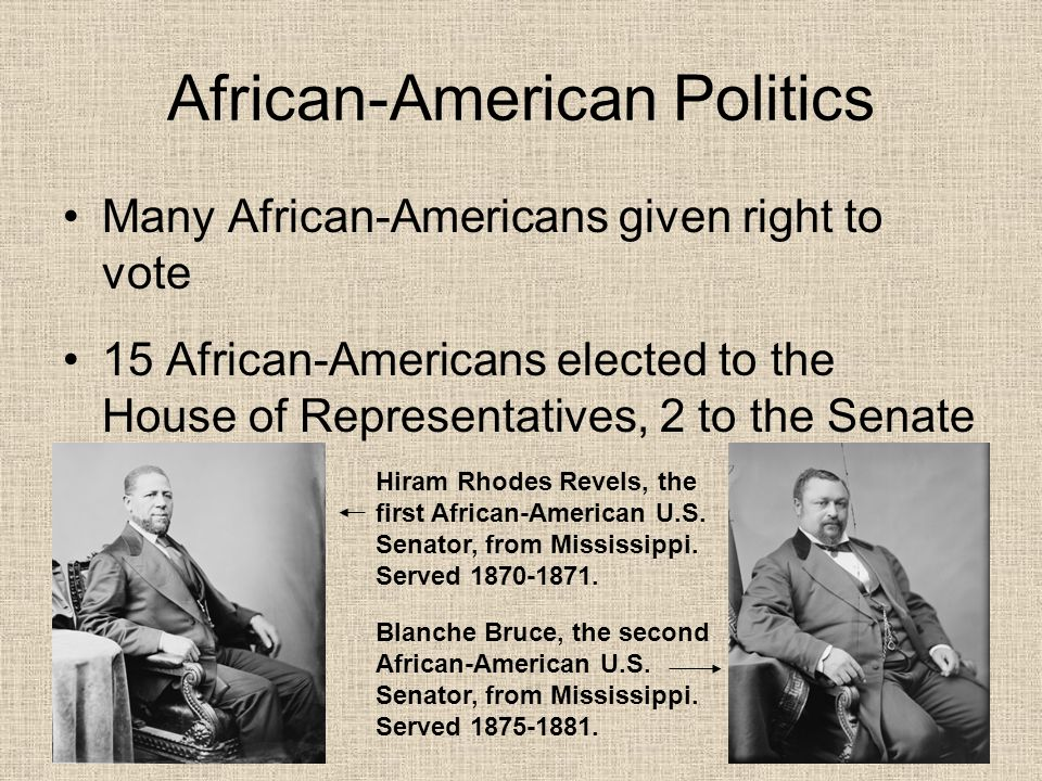 African-American Politics Many African-Americans given right to vote 15 African-Americans elected to the House of Representatives, 2 to the Senate Hir