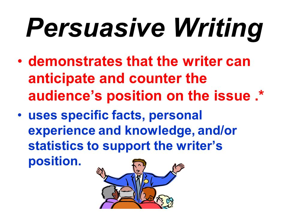 Persuasive Writing demonstrates that the writer can anticipate and counter the audiences position on the issue.* uses specific facts, personal experience and knowledge, and/or statistics to support the writers position.