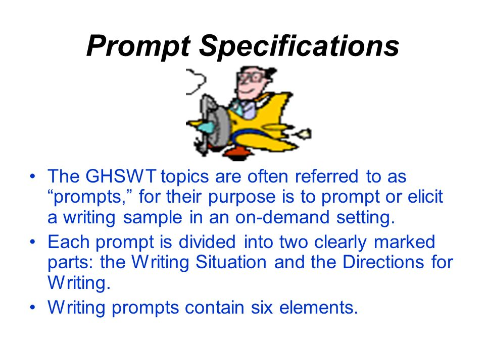 Prompt Specifications The GHSWT topics are often referred to as prompts, for their purpose is to prompt or elicit a writing sample in an on-demand setting.