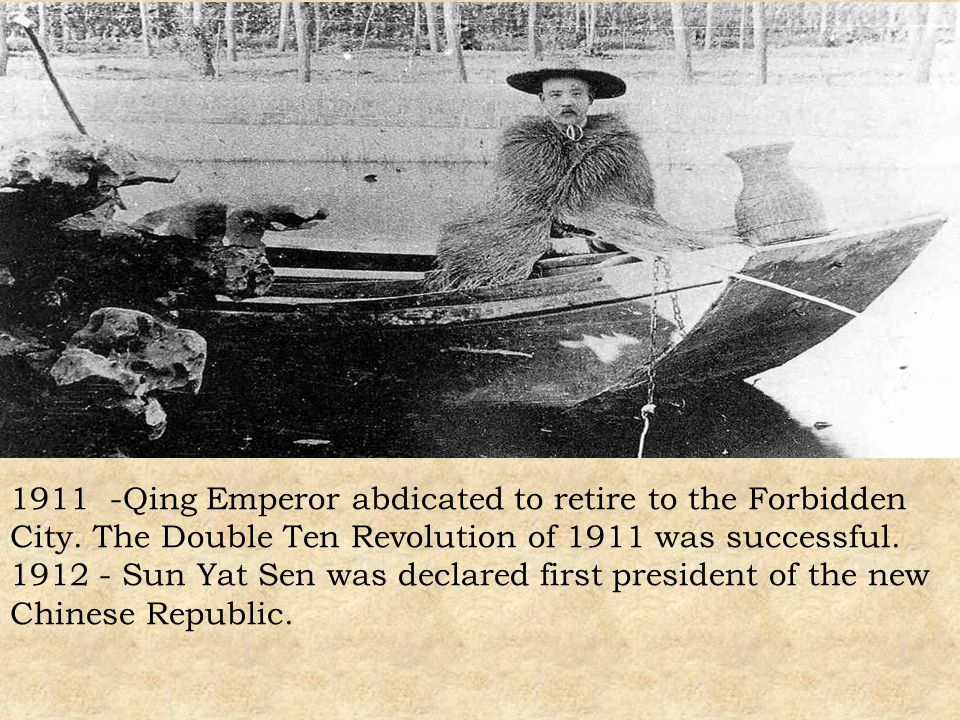 1911 -Qing Emperor abdicated to retire to the Forbidden City. The Double Ten Revolution of 1911 was successful. 1912 - Sun Yat Sen was declared first