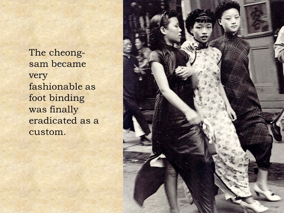 The cheong- sam became very fashionable as foot binding was finally eradicated as a custom.